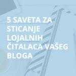5 saveta za sticanje lojalnih čitalaca vašeg bloga